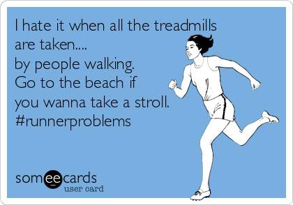 I hate it when all the treadmills are taken.... by people walking. Go to the beach if you wanna take a stroll.  #runnerproblems