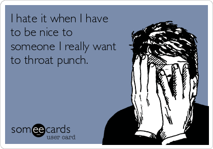 I hate it when I have to be nice to someone I really want to throat punch.