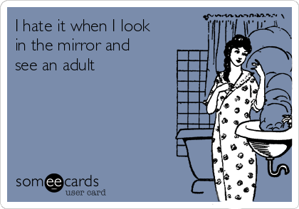 I hate it when I look in the mirror and see an adult