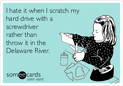 I hate it when I scratch my hard drive with a screwdriver rather than throw it in the Delaware River.