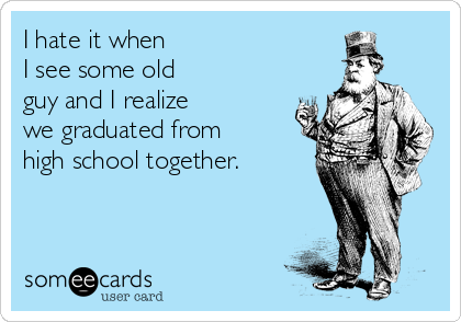 I hate it when  I see some old  guy and I realize  we graduated from high school together.