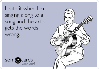 I hate it when I'm singing along to a song and the artist gets the words wrong.