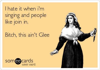 I hate it when i'm  singing and people  like join in.  Bitch, this ain't Glee
