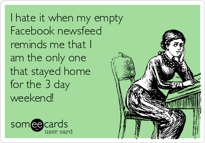 I hate it when my empty  Facebook newsfeed reminds me that I am the only one that stayed home for the 3 day weekend!