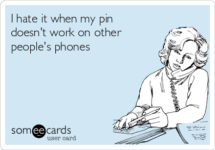 I hate it when my pin doesn't work on other people's phones