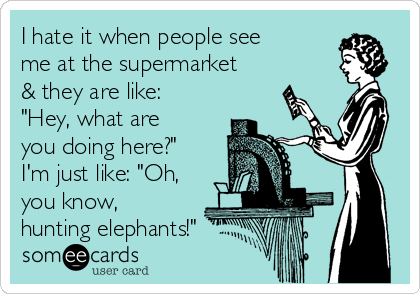 "I hate it when people see me at the supermarket & they are like: ""Hey, what are you doing here?"" I'm just like: ""Oh, you know, hunting elephants!"""
