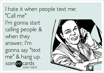 """I hate it when people text me: """"Call me"""" I'm gonna start calling people & when they answer, I'm gonna say """"text me"""" & hang up."""