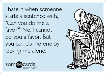 """I hate it when someone starts a sentence with, """"Can you do me a favor?"""" No, I cannot do you a favor. But you can do me one by leaving me alone."""