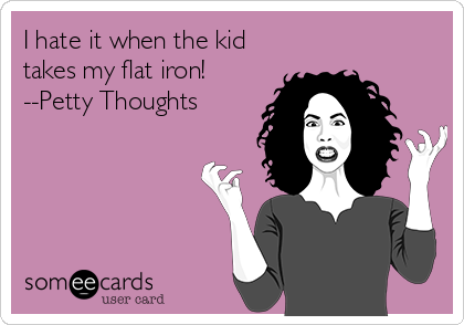 I hate it when the kid takes my flat iron! --Petty Thoughts