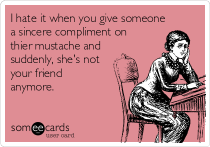 I hate it when you give someone a sincere compliment on thier mustache and suddenly, she's not your friend anymore.
