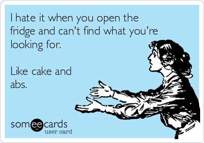 I hate it when you open the fridge and can't find what you're looking for.   Like cake and abs.