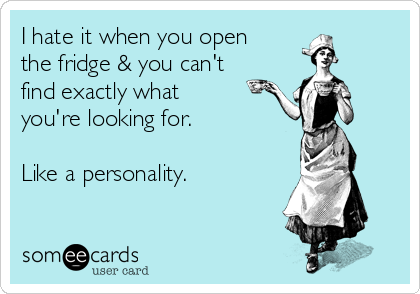 I hate it when you open the fridge & you can't find exactly what you're looking for.  Like a personality.