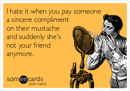 I hate it when you pay someone a sincere compliment on their mustache and suddenly she's not your friend anymore.