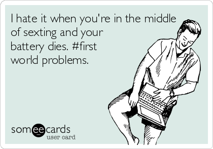 I hate it when you're in the middle of sexting and your battery dies. #first world problems.
