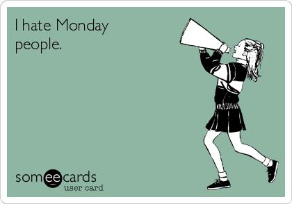 I hate Monday people.