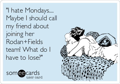"""""""I hate Mondays.... Maybe I should call my friend about joining her Rodan+Fields team! What do I have to lose?"""""""