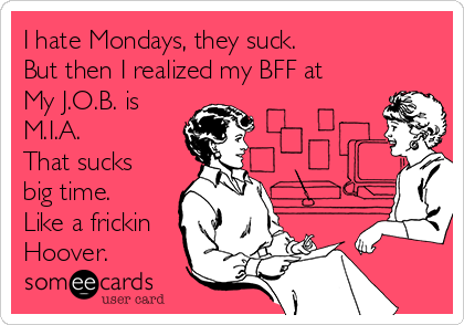 I hate Mondays, they suck. But then I realized my BFF at My J.O.B. is M.I.A. That sucks big time. Like a frickin Hoover.