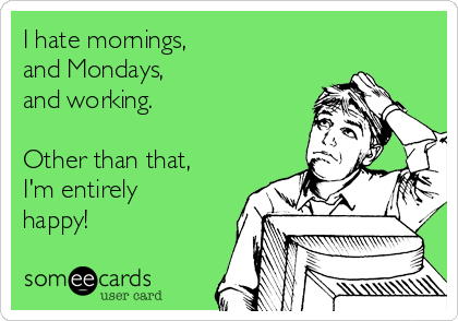 I hate mornings, and Mondays, and working.  Other than that, I'm entirely happy!