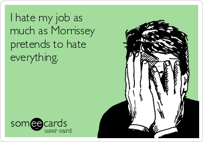 I hate my job as much as Morrissey pretends to hate everything.