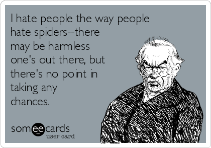 I hate people the way people hate spiders--there may be harmless one's out there, but there's no point in taking any chances.