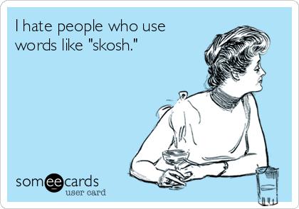 "I hate people who use words like ""skosh."""