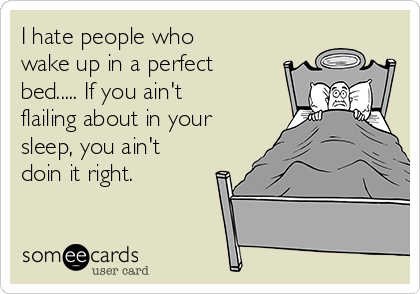I hate people who wake up in a perfect bed..... If you ain't flailing about in your sleep, you ain't doin it right.