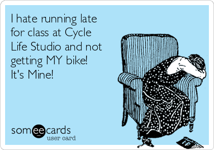 I hate running late for class at Cycle Life Studio and not getting MY bike! It's Mine!