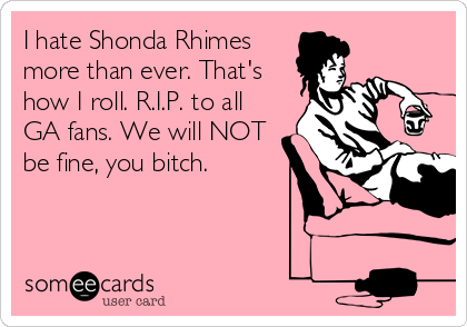 I hate Shonda Rhimes more than ever. That's how I roll. R.I.P. to all GA fans. We will NOT be fine, you bitch.