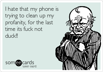 I hate that my phone is trying to clean up my profanity, for the last time its fuck not duck!!