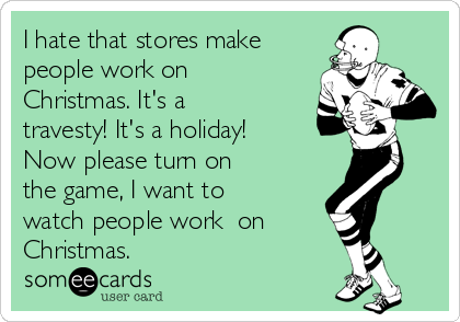 I hate that stores make people work on Christmas. It's a travesty! It's a holiday! Now please turn on  the game, I want to watch people work  on Christmas.
