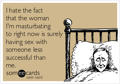 I hate the fact that the woman I'm masturbating to right now is surely having sex with someone less successful than me.
