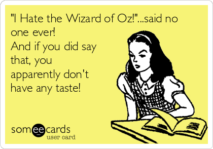 """""""I Hate the Wizard of Oz!""""...said no one ever! And if you did say that, you apparently don't have any taste!"""