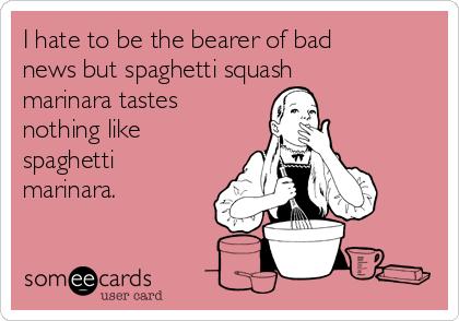 I hate to be the bearer of bad news but spaghetti squash marinara tastes nothing like spaghetti marinara.