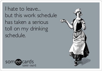 I hate to leave... but this work schedule has taken a serious toll on my drinking schedule.