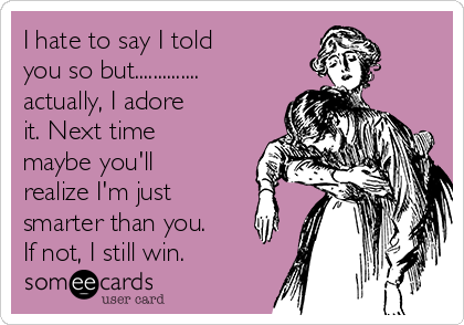 I hate to say I told you so but.............. actually, I adore it. Next time maybe you'll realize I'm just smarter than you. If not, I still win.