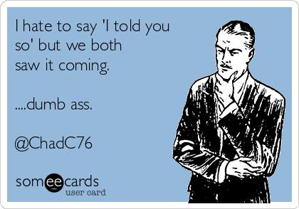 I hate to say 'I told you so' but we both  saw it coming.  ....dumb ass.  @ChadC76