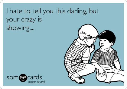 I hate to tell you this darling, but your crazy is showing....