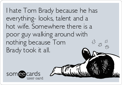 I hate Tom Brady because he has everything- looks, talent and a hot wife. Somewhere there is a poor guy walking around with nothing because Tom Brady took it all.