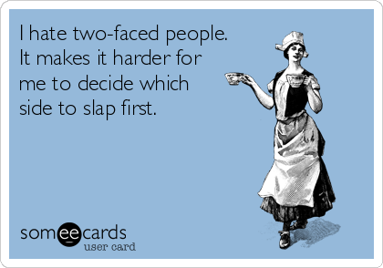 I hate two-faced people. It makes it harder for me to decide which side to slap first.