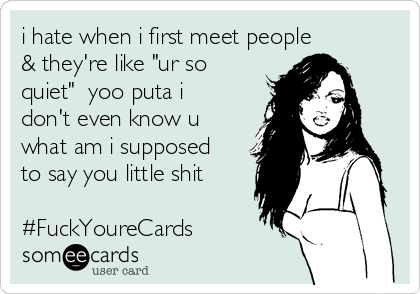 """i hate when i first meet people  & they're like """"ur so quiet""""  yoo puta i don't even know u what am i supposed to say you little shit  #FuckYoureCards"""