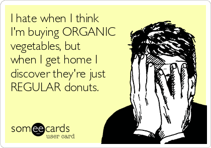 I hate when I think I'm buying ORGANIC vegetables, but when I get home I discover they're just REGULAR donuts.
