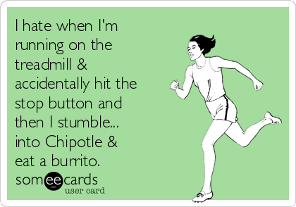 I hate when I'm running on the treadmill & accidentally hit the stop button and  then I stumble... into Chipotle &  eat a burrito.