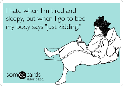 """I hate when I'm tired and sleepy, but when I go to bed my body says """"just kidding."""""""