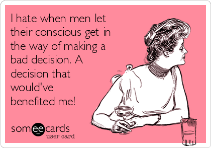 I hate when men let their conscious get in the way of making a bad decision. A decision that would've benefited me!