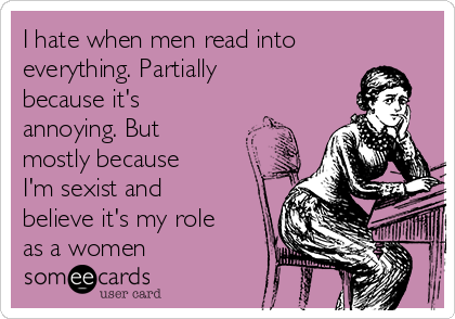 I hate when men read into everything. Partially because it's annoying. But mostly because I'm sexist and believe it's my role as a women