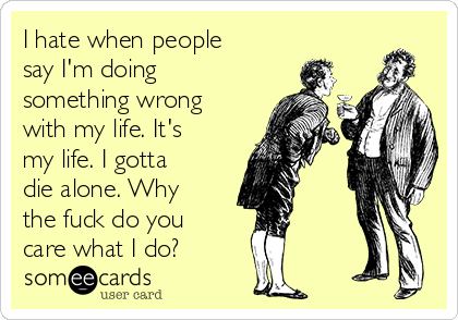 I hate when people say I'm doing something wrong with my life. It's my life. I gotta die alone. Why the fuck do you care what I do?