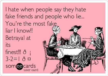 I hate when people say they hate fake friends and people who lie... You're the most fake liar I know!! Betrayal at its finest!!!