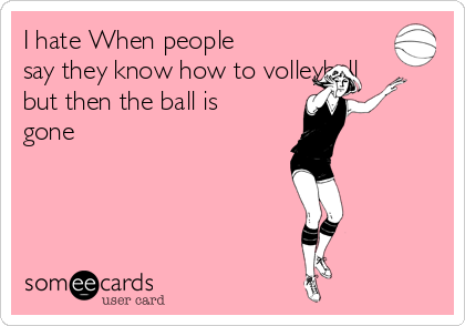 I hate When people say they know how to volleyball but then the ball is gone