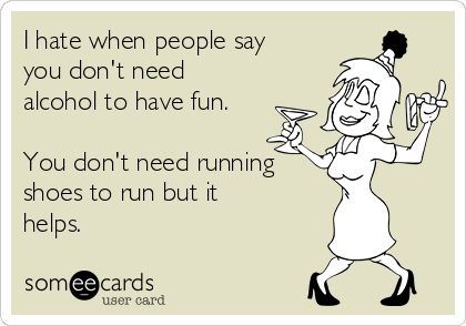 I hate when people say you don't need alcohol to have fun.  You don't need running shoes to run but it helps.