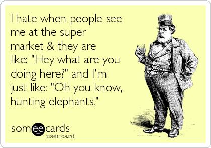 """I hate when people see me at the super market & they are like: """"Hey what are you doing here?"""" and I'm just like: """"Oh you know,  hunting elephants."""""""